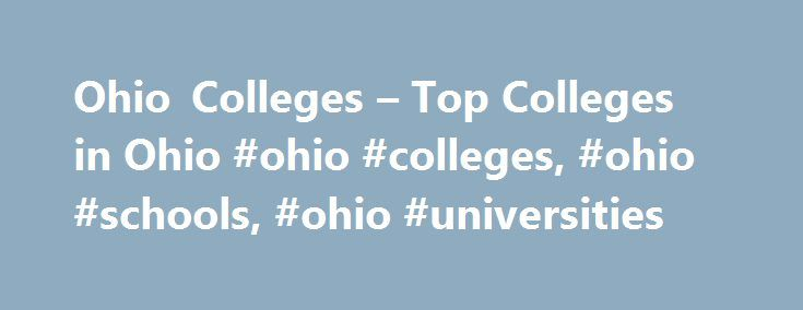 Ohio Colleges – Top Colleges in Ohio #ohio #colleges, #ohio #schools, #ohio #universities http://pakistan.remmont.com/ohio-colleges-top-colleges-in-ohio-ohio-colleges-ohio-schools-ohio-universities/  # Ohio Colleges From Ohio State University, Columbus to the University of Ohio, there are more than 350 colleges in Ohio to choose from. Ohio's biggest metropolitan areas, Cleveland, Toledo, Dayton, Cincinnati and Columbus, offer several college options to choose from and enable students to work…