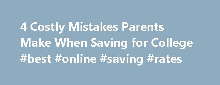 4 Costly Mistakes Parents Make When Saving for College #best #online #saving #rates http://savings.remmont.com/4-costly-mistakes-parents-make-when-saving-for-college-best-online-saving-rates/  4 Costly Mistakes Parents Make When Saving for College Mistakes can cost parents when they...