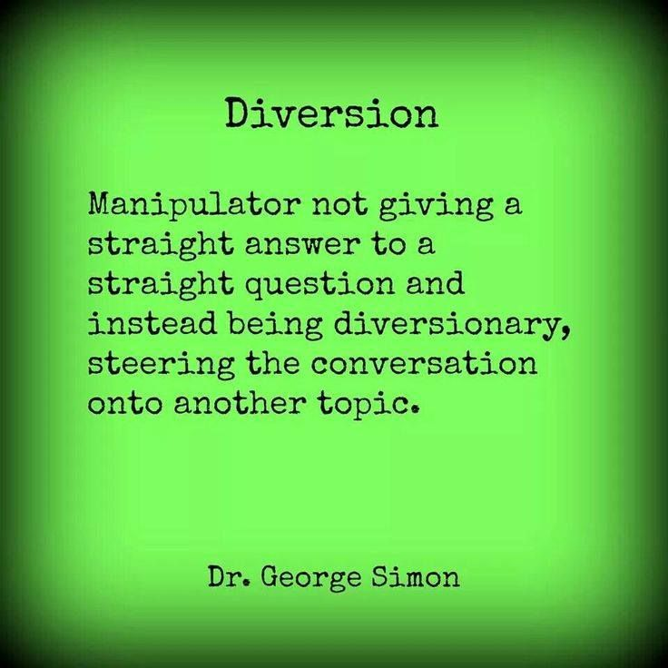 "Diversion occurs when the narc decides to never give a straight forward answer to a basic simple question. Personally I called this ""beating around the bush"" because when the narc knew the right answer he would still twist and turn the facts to try to confuse me as to the end result. Narcissist love to think they are smarter than others and they will often try to use fancy lingo or terminology, they are viewed as being smooth talkers."