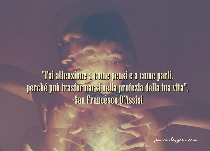 """""""Fai attenzione a come pensi e a come parli, perché può trasformarsi nella profezia della tua vita"""".  - San Francesco D'Assisi"""