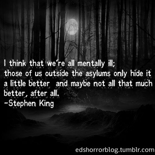"""I think that we're all mentally ill; those of us inside the asylums only hide it a little better and maybe not all that much better, after all."" - Stephen King"