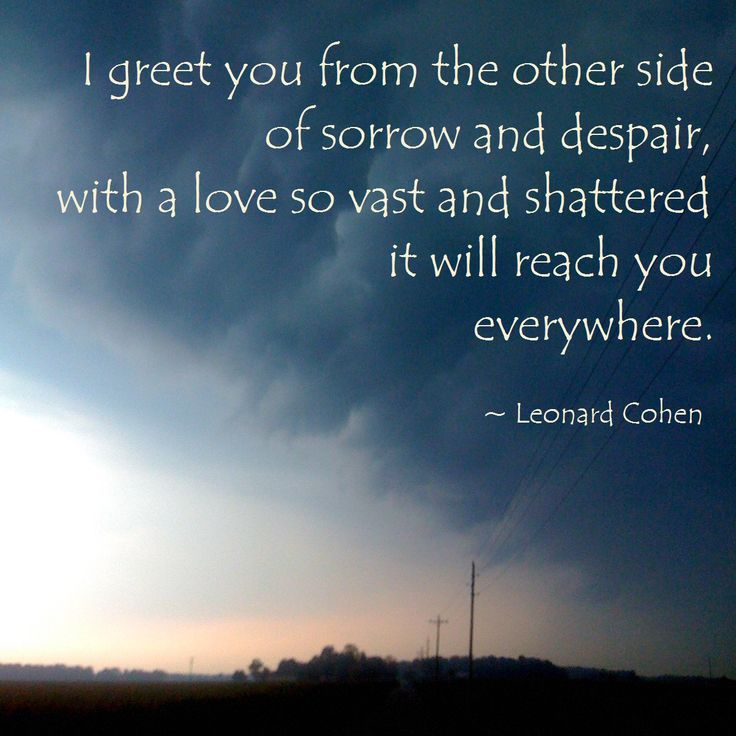 """""""I greet you from the other side of sorrow and despair, with a love so vast and shattered it will reach you everywhere."""" ~ Leonard Cohen #quote #RIPLeonardCohen"""