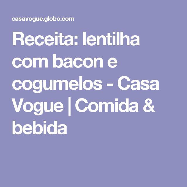 Receita: lentilha com bacon e cogumelos - Casa Vogue | Comida & bebida