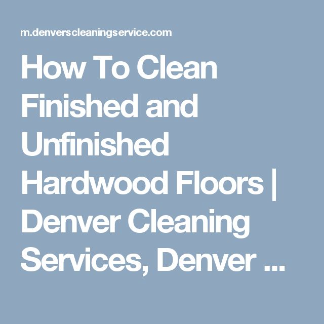 How To Clean Finished and Unfinished Hardwood Floors | Denver Cleaning Services, Denver Maid Service