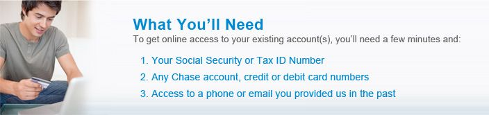 What you'll need. To get online access to your existing account(s), you'll need a few minutes and: 1. Your Social Security or Tax ID Number ...