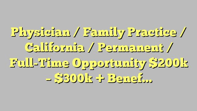Physician / Family Practice / California / Permanent / Full-Time Opportunity $200k - $300k + Benefits Job,...