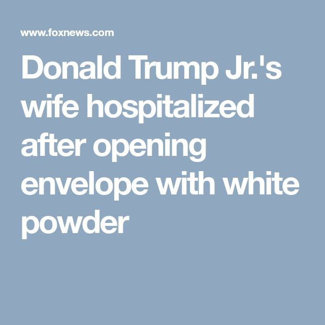 Donald Trump Jr.'s wife hospitalized after opening envelope with white powder