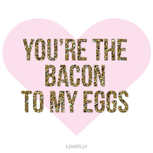 You're the bacon to my eggs | Sayings & Love Quotes | Pinterest | Bacon, The o'jays and Wedding