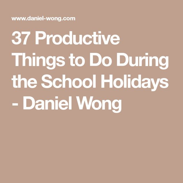 37 Productive Things to Do During the School Holidays - Daniel Wong