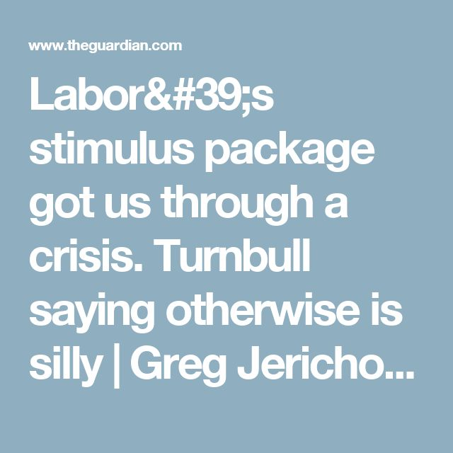 Labor's stimulus package got us through a crisis. Turnbull saying otherwise is silly   Greg Jericho   Business   The Guardian