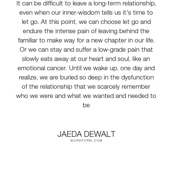 "Jaeda DeWalt - ""It can be difficult to leave a long-term relationship, even when our inner-wisdom..."". wisdom, relationships, wise-words, letting-go, intimacy, breaking-up, love, ending-bad-relationships, ending-unhealthy-relationships (Unhealthy Relationship)"