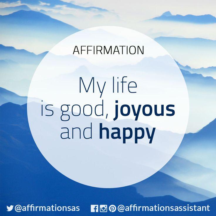 My life is joyous good and I am happy