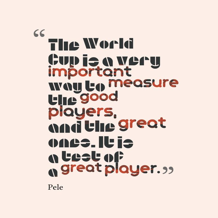 The World Cup is a very important way to measure the good players, and the great ones. It is a test of a great player – Quote