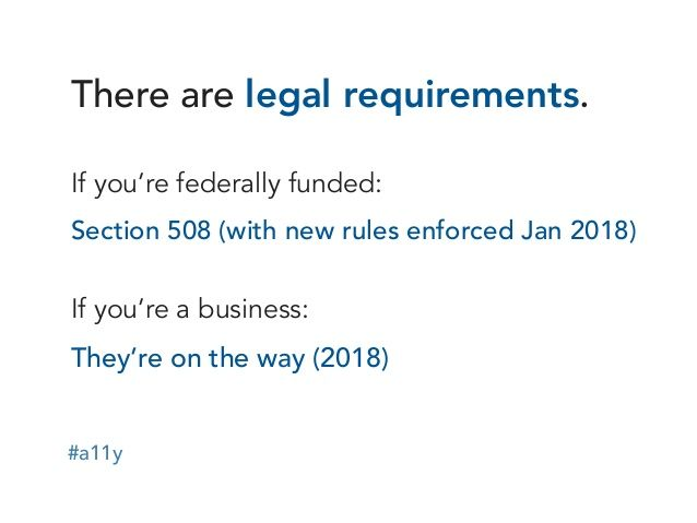#a11y  There are legal requirements.  If you're federally funded:  Section 508 (with new rules enforced Jan 2018)  If you're ...
