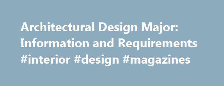 Architectural Design Major: Information and Requirements #interior #design #magazines http://interior.nef2.com/architectural-design-major-information-and-requirements-interior-design-magazines/  #architectural interior design # Architectural Design Major: Information and Requirements The broad degree program of architectural design can have a variety of specific concentrations and offers an overview of any type of field that requires an expertise in spatial and material design theories…