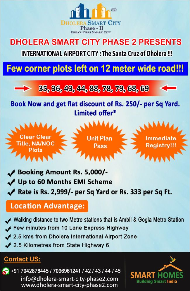 Dholera Smart City Phase 2 Presents INTERNATIONAL AIRPORT CITY : The Santa Cruz of Dholera !!! Few corner plots left on 12 meter wide road!!! 35, 36, 43, 44, 88, 78, 79, 68, 69 Book Now and get flat discount of Rs. 250/- per Sq Yard. Limited offer*