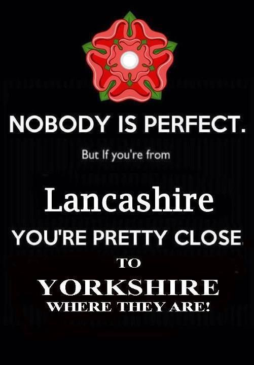 I love this.... I'm from Lancashire but my mothers family is all Yorkshire. I am more than perfect ha ha