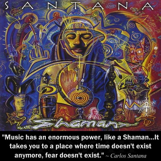 """Music has an enormous power, like a Shaman...It takes you to a place where time doesn't exist anymore, fear doesn't exist."" ~ Carlos Santana"