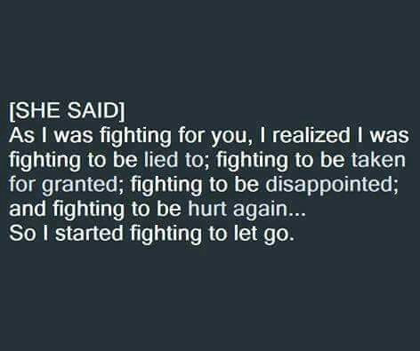 As I was fighting for you, I realized I was fighting to be lied to...So I started fighting to let go.