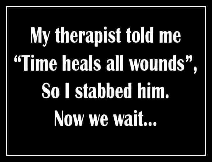 This is meant as a joke, so please lighten up. Some therapist only know about what we are going through because they ha ve read about it in their text books. When you find one with life experience, keep them.