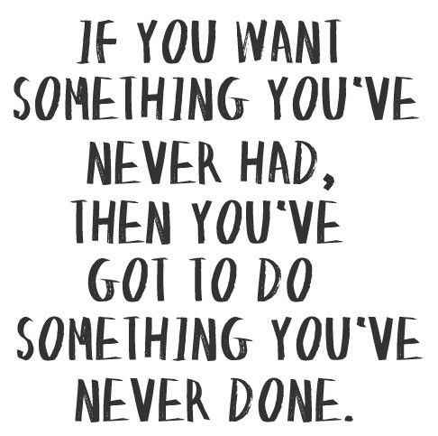jaymug:  If you want something you've never had then you've got to do something you've never done.  Truth
