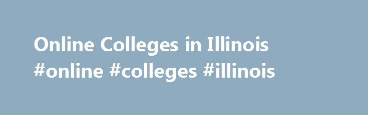 Online Colleges in Illinois #online #colleges #illinois http://uganda.remmont.com/online-colleges-in-illinois-online-colleges-illinois/  # Online Colleges in Illinois Overview of Online Colleges in Illinois Of the more than 200 colleges and universities in Illinois, almost 150 of them offer online degree programs and distance learning courses. The University of Illinois is just one of the nine public universities in the state that offers online programs for its students. This distance…