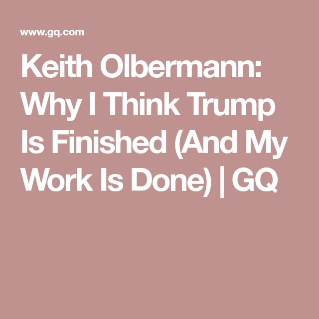 Keith Olbermann: Why I Think Trump Is Finished (And My Work Is Done) | GQ
