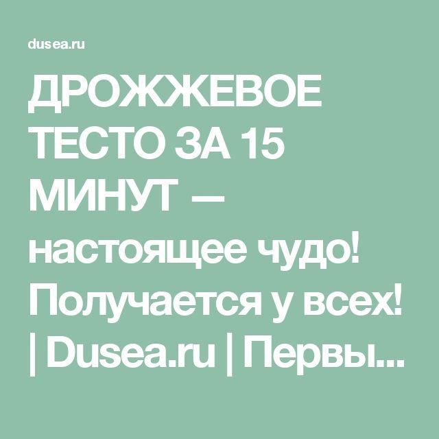 ДРОЖЖЕВОЕ ТЕСТО ЗА 15 МИНУТ — настоящее чудо! Получается у всех!   Dusea.ru   Первый женский
