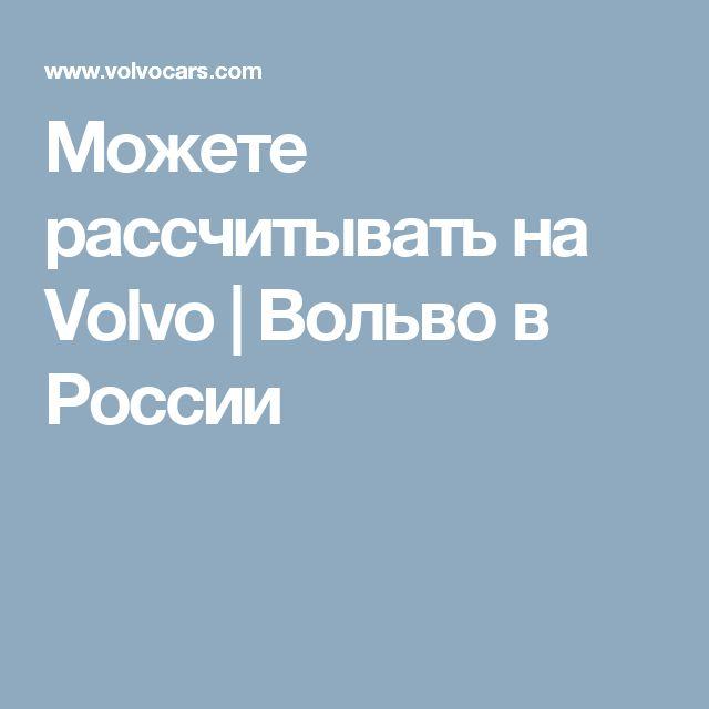 Можете рассчитывать на Volvo | Вольво в России