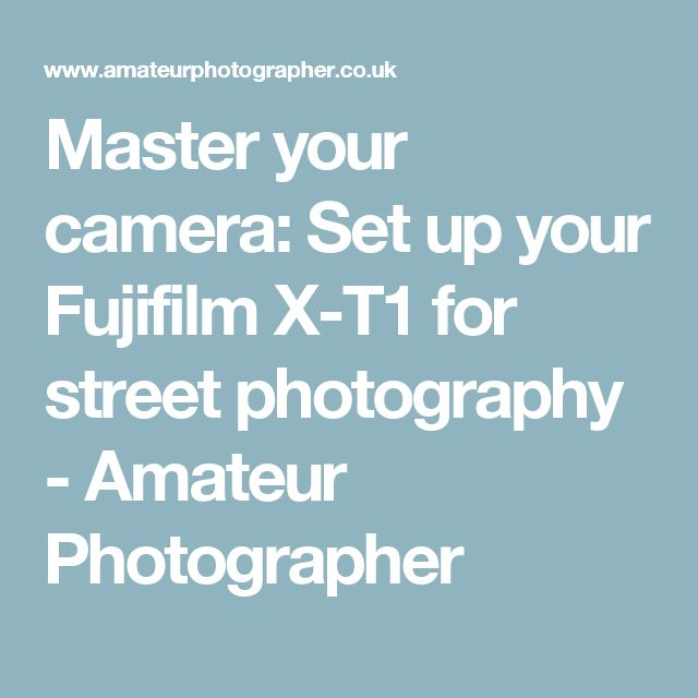 Master your camera: Set up your Fujifilm X-T1 for street photography - Amateur Photographer