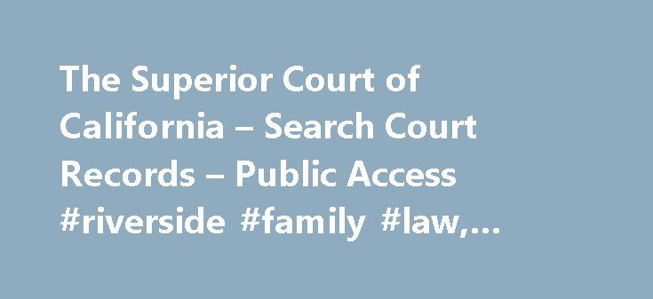 The Superior Court of California – Search Court Records – Public Access #riverside #family #law, #keywords #here http://south-carolina.remmont.com/the-superior-court-of-california-search-court-records-public-access-riverside-family-law-keywords-here/  # Disclaimer Search Court Records All information provided by the Superior Court of California, County of Riverside, through this internet service is provided as is , with no warranties, express or implied, including the implied warranty of…