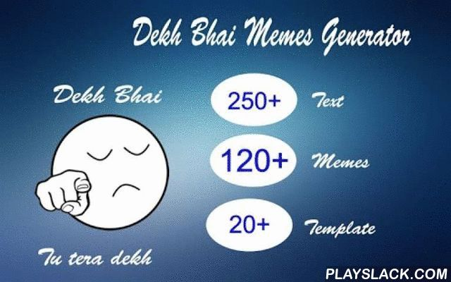 Dekh Bhai Memes Generator  Android App - playslack.com , ♥♥♥ Dekh Bhai Memes Generator app offers great fun all the time. ♥♥♥Easily sharing of these funny memes on social networking sites like facebook, twitter, kik, whatsapp, pinterest, instagram, google plus etc and have lots of amusing moments of fun.Features:- Text Editing- Change Text Color and size- Variety of smiley and characters- Variety of Memes- Many types of fonts style available- Easy to share the Memes on Social Network- Quick…