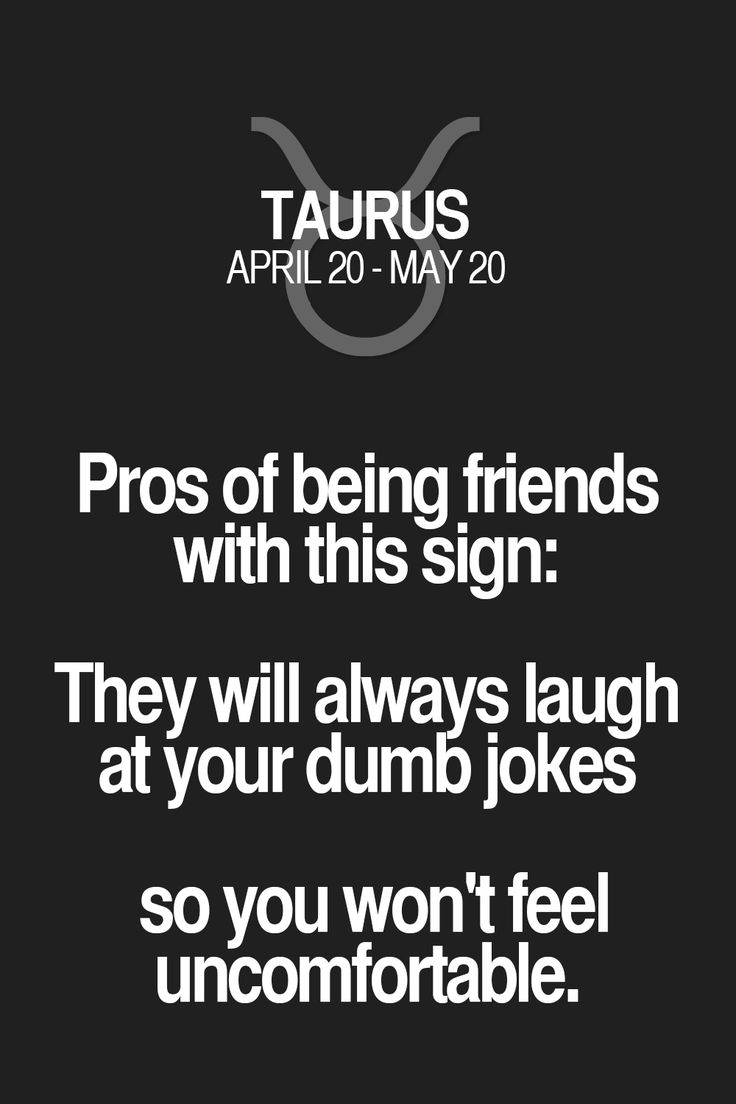 Pros of being friends with this sign: They will always laugh at your dumb jokes so you won't feel uncomfortable. Taurus | Taurus Quotes | Taurus Zodiac Signs