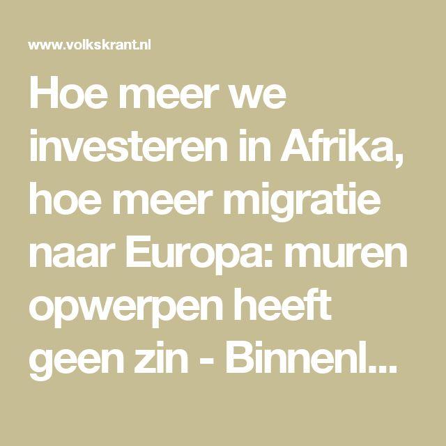 Hoe meer we investeren in Afrika, hoe meer migratie naar Europa: muren opwerpen heeft geen zin - Binnenland - Voor nieuws, achtergronden en columns