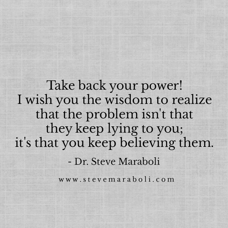 Take back your power! I wish you the wisdom to realize that the problem isn't that they keep lying to you; it's that you keep believing them. - Steve Maraboli