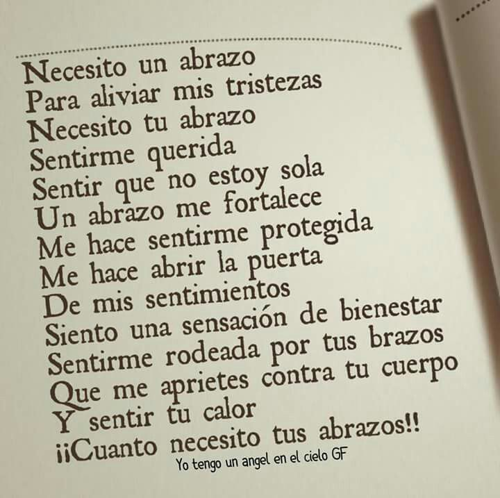 Necesito un abrazo para aliviar mis tristezas. Necesito tu abrazo sentirme querida . Sentir que no estoy sola. Un abrazo me fortalece.