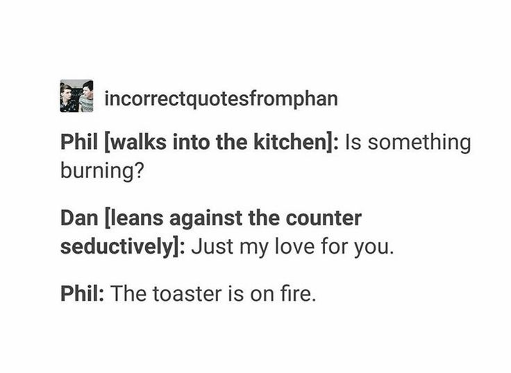 """Philly is so innocent. He probably would be like """"Uh yeah Dan, but listen the toaster is on fire!"""" And he would be doing his little scream while trying to put it out"""