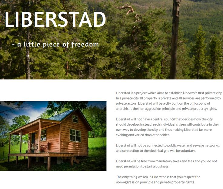 Liberstad is a project which aims to establish Norway's first private city. In a private city all property is private and all services are performed by private actors. Liberstad will be a city built on the philosophy of anarchism, the non aggression principle and private property rights.