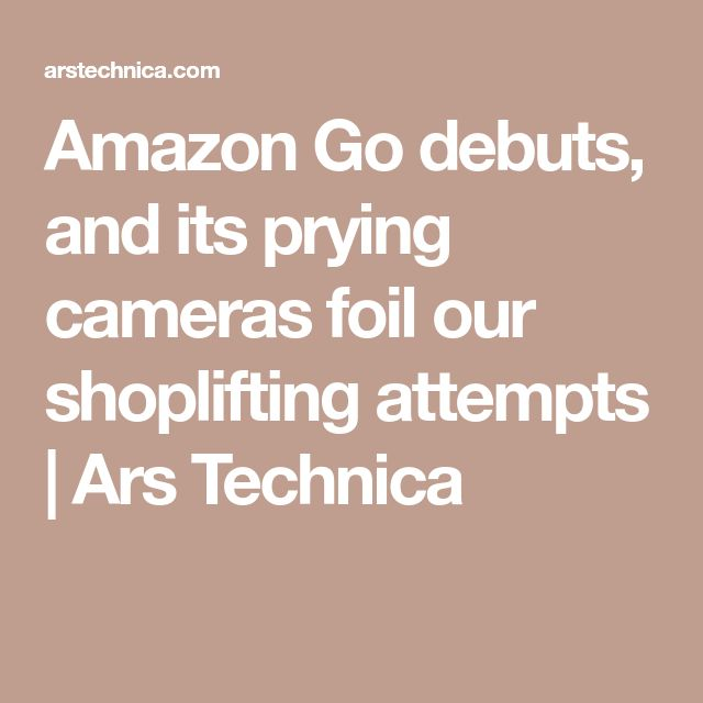 Amazon Go debuts, and its prying cameras foil our shoplifting attempts   Ars Technica