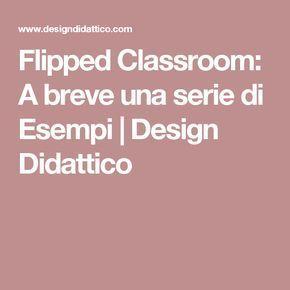Flipped Classroom: A breve una serie di Esempi   Design Didattico