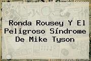 http://tecnoautos.com/wp-content/uploads/imagenes/tendencias/thumbs/ronda-rousey-y-el-peligroso-sindrome-de-mike-tyson.jpg Ronda Rousey. Ronda Rousey y el peligroso síndrome de Mike Tyson, Enlaces, Imágenes, Videos y Tweets - http://tecnoautos.com/actualidad/ronda-rousey-ronda-rousey-y-el-peligroso-sindrome-de-mike-tyson/
