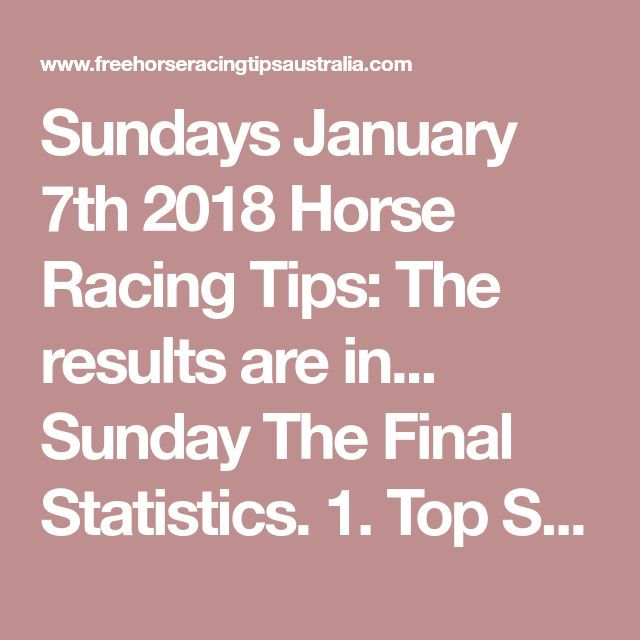 Sundays January 7th 2018 Horse Racing Tips:  The results are in...  Sunday The Final Statistics.  1. Top Selection strike rate at 39% out of 57 races.  2. Top 2 Selections strike rate at 60% out of 57 races.  + Total Top 2 Selection winners = 34 out of 57 races.  3. Exacta strike rate at 44% out of 57 races.  + Total Exacta winners = 25 out of 57 races.