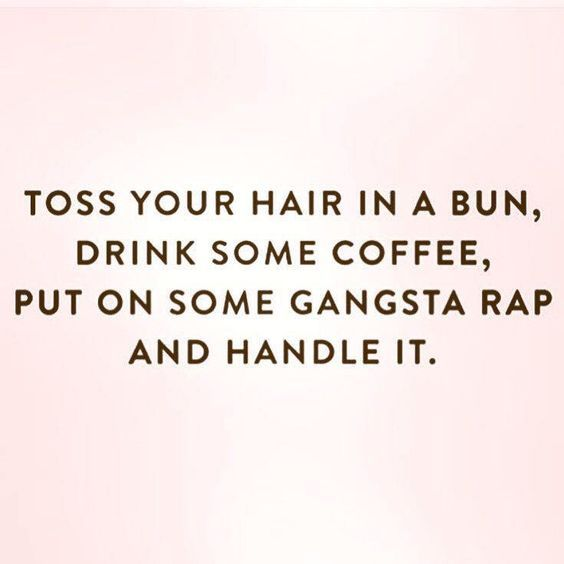 Toss your hair in a bun,drink some coffee,put on some gangsta rap and handle it.