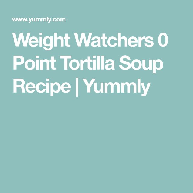 Weight Watchers 0 Point Tortilla Soup Recipe | Yummly