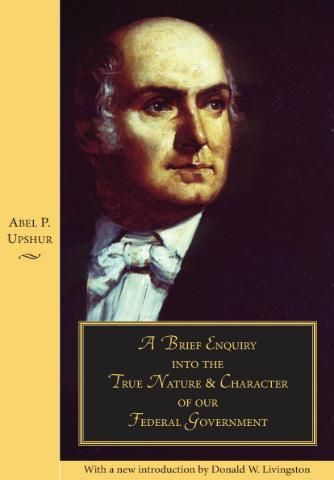 In 1840, Abel Upshur, a distinguished Virginia jurist and Secretary of State under Tyler, published A Brief Enquiry into the True Nature and Character of our Federal Government. This was an unanswerable criticism of Judge Joseph Story's theory of federalism in Commentaries on the Constitution of the United States (1833