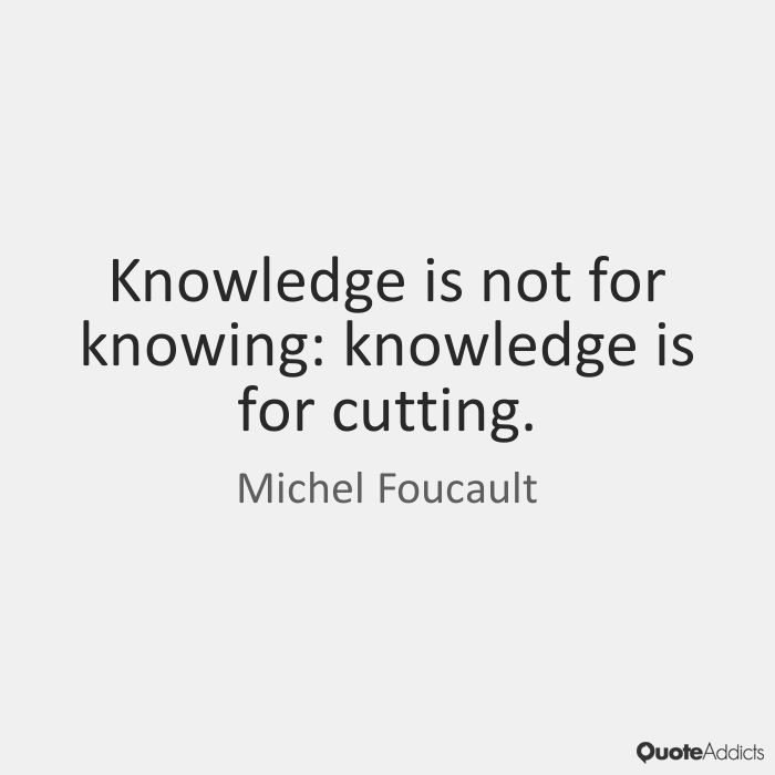 Knowledge is not for knowing: knowledge is for cutting. - Michel Foucault #5