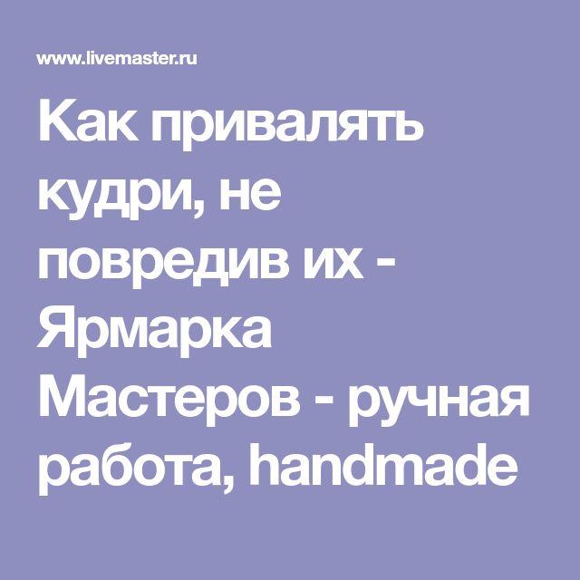 Как привалять кудри, не повредив их - Ярмарка Мастеров - ручная работа, handmade