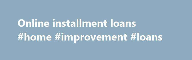 Online installment loans #home #improvement #loans http://loans.nef2.com/2017/05/15/online-installment-loans-home-improvement-loans/  #online installment loans # Requirements An installment loan is a quick and convenient way to obtain some fast cash to cover any personal expenses. At RapidInstallmentLoans.com we provide installment loans only to applicants who can afford our fees and pay back the loan on time. There are our basic requirements that could affect your application approval…
