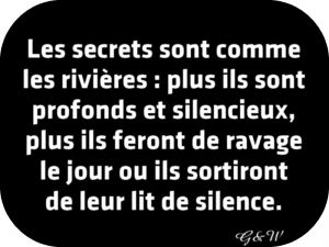 Les secrets sont comme les fleuves : plus ils sont profonds et silencieux, plus ils feront de ravage le jour ou ils sortiront de leur lit de silence.