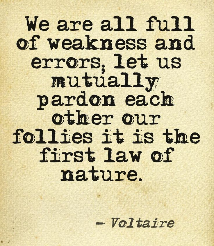 we are all full of weakness and errors; let us mutually pardon each other our follies it is the first law of nature- voltaire